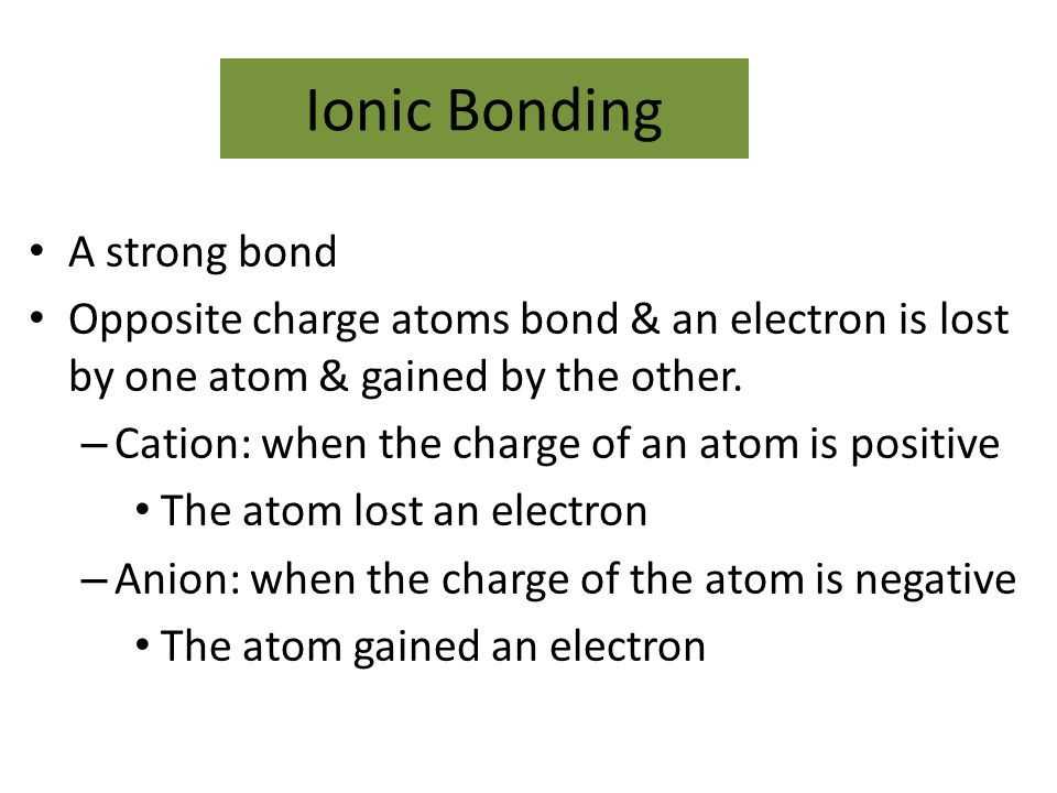 Ionic Bonding A strong bond Opposite charge atoms bond & an electron is lost by one atom & gained by the other. – Cation: when the charge of an atom i