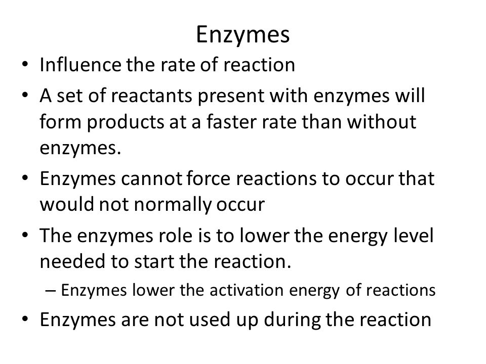 Enzymes Influence the rate of reaction A set of reactants present with enzymes will form products at a faster rate than without enzymes. Enzymes canno