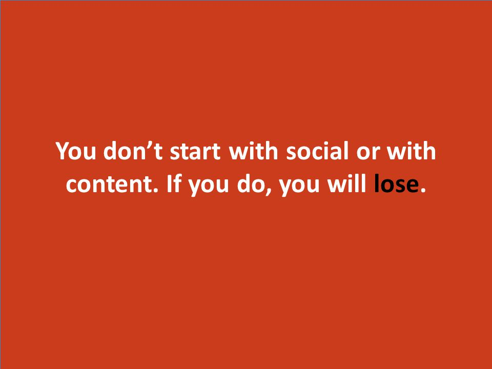 You don't start with social or with content. If you do, you will lose.