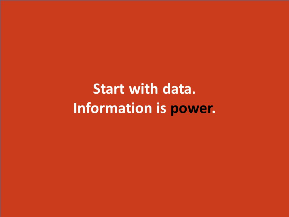 Start with data. Information is power. Start with data. Information is power.