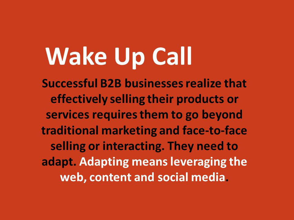 Wake Up Call Successful B2B businesses realize that effectively selling their products or services requires them to go beyond traditional marketing and face-to-face selling or interacting.