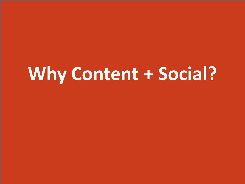 Why Content + Social Why Content + Social