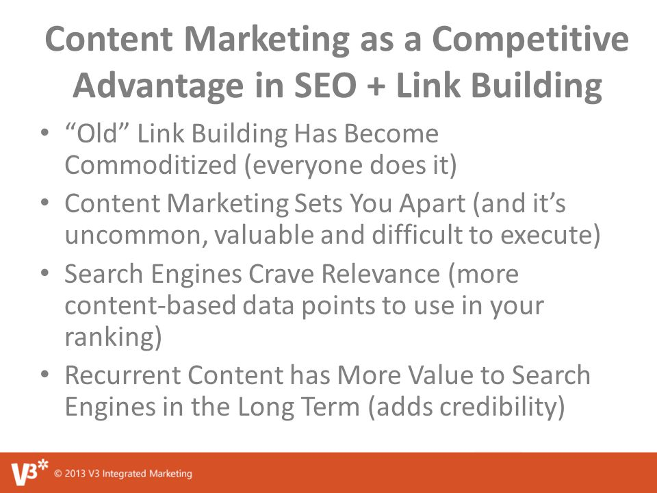 Content Marketing as a Competitive Advantage in SEO + Link Building Old Link Building Has Become Commoditized (everyone does it) Content Marketing Sets You Apart (and it's uncommon, valuable and difficult to execute) Search Engines Crave Relevance (more content-based data points to use in your ranking) Recurrent Content has More Value to Search Engines in the Long Term (adds credibility)