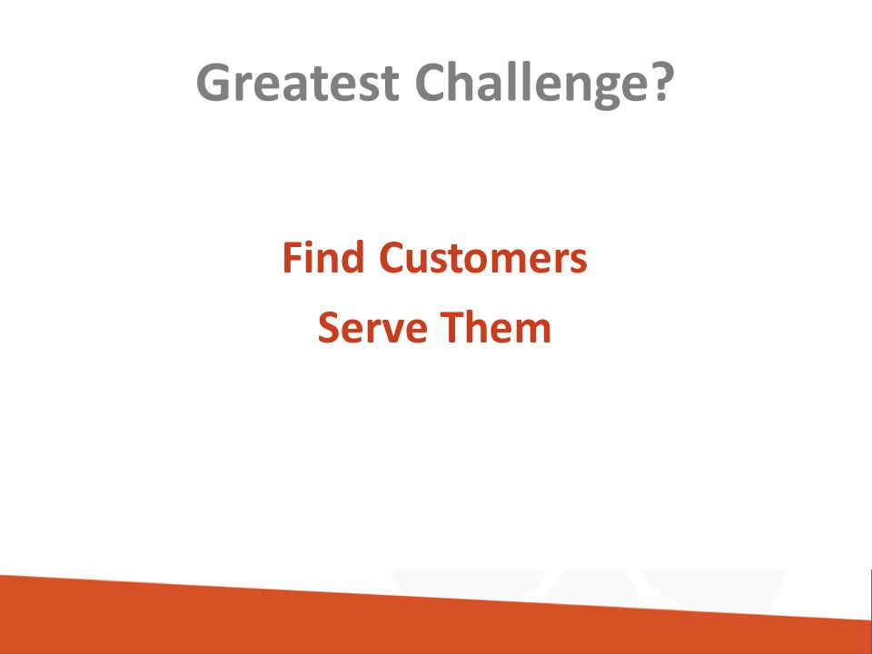 Greatest Challenge Find Customers Serve Them
