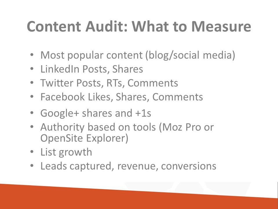 Content Audit: What to Measure Most popular content (blog/social media) LinkedIn Posts, Shares Twitter Posts, RTs, Comments Facebook Likes, Shares, Comments Google+ shares and +1s Authority based on tools (Moz Pro or OpenSite Explorer) List growth Leads captured, revenue, conversions
