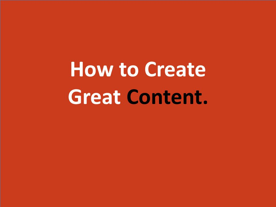 How to Create Great Content. How to Create Great Content.