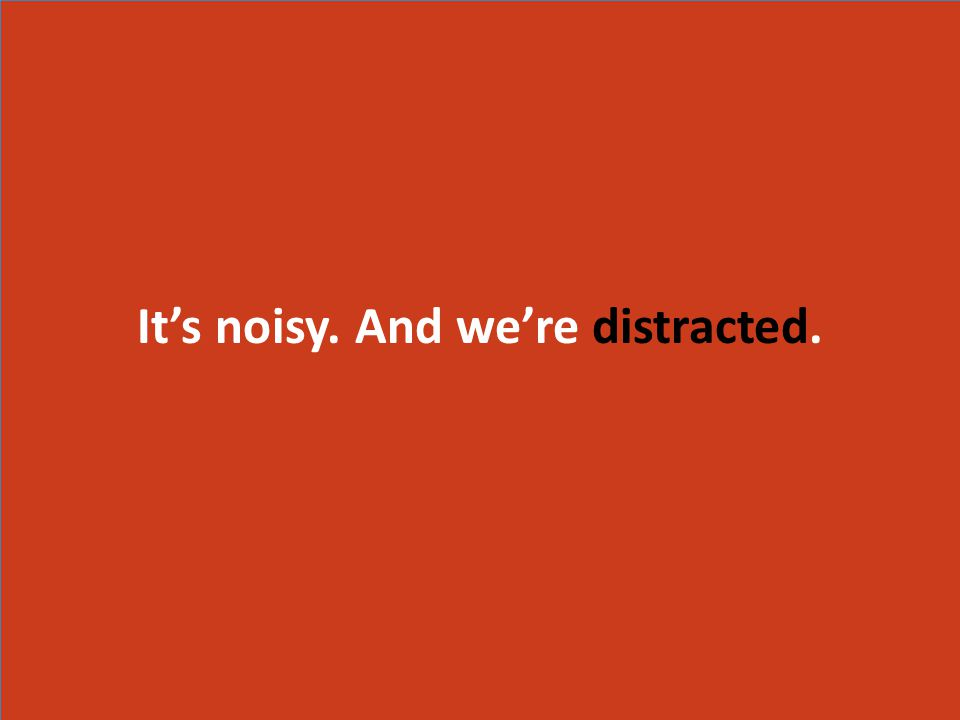 It's noisy. And we're distracted.