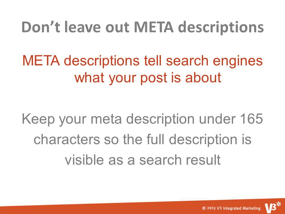 Don't leave out META descriptions META descriptions tell search engines what your post is about Keep your meta description under 165 characters so the full description is visible as a search result