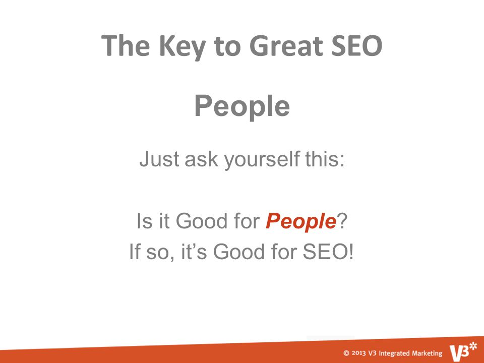 The Key to Great SEO People Just ask yourself this: Is it Good for People.