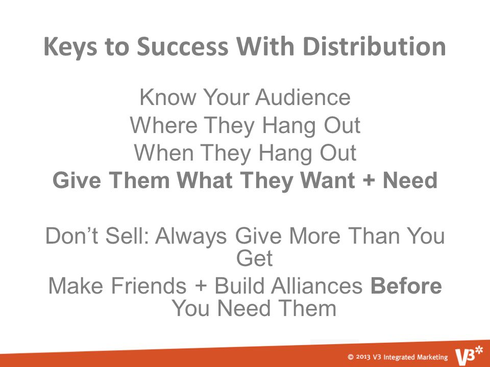Keys to Success With Distribution Know Your Audience Where They Hang Out When They Hang Out Give Them What They Want + Need Don't Sell: Always Give More Than You Get Make Friends + Build Alliances Before You Need Them