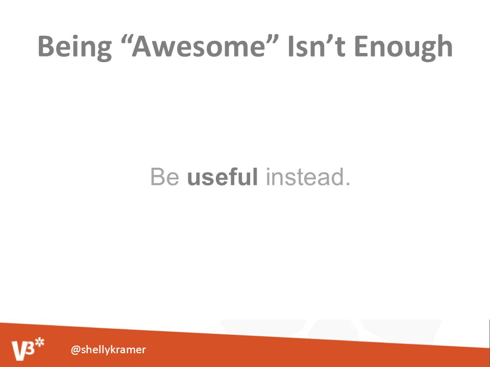 Being Awesome Isn't Enough Be useful instead. @shellykramer