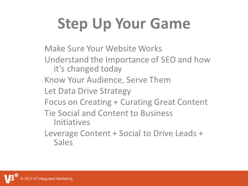 Step Up Your Game Make Sure Your Website Works Understand the Importance of SEO and how it's changed today Know Your Audience, Serve Them Let Data Drive Strategy Focus on Creating + Curating Great Content Tie Social and Content to Business Initiatives Leverage Content + Social to Drive Leads + Sales