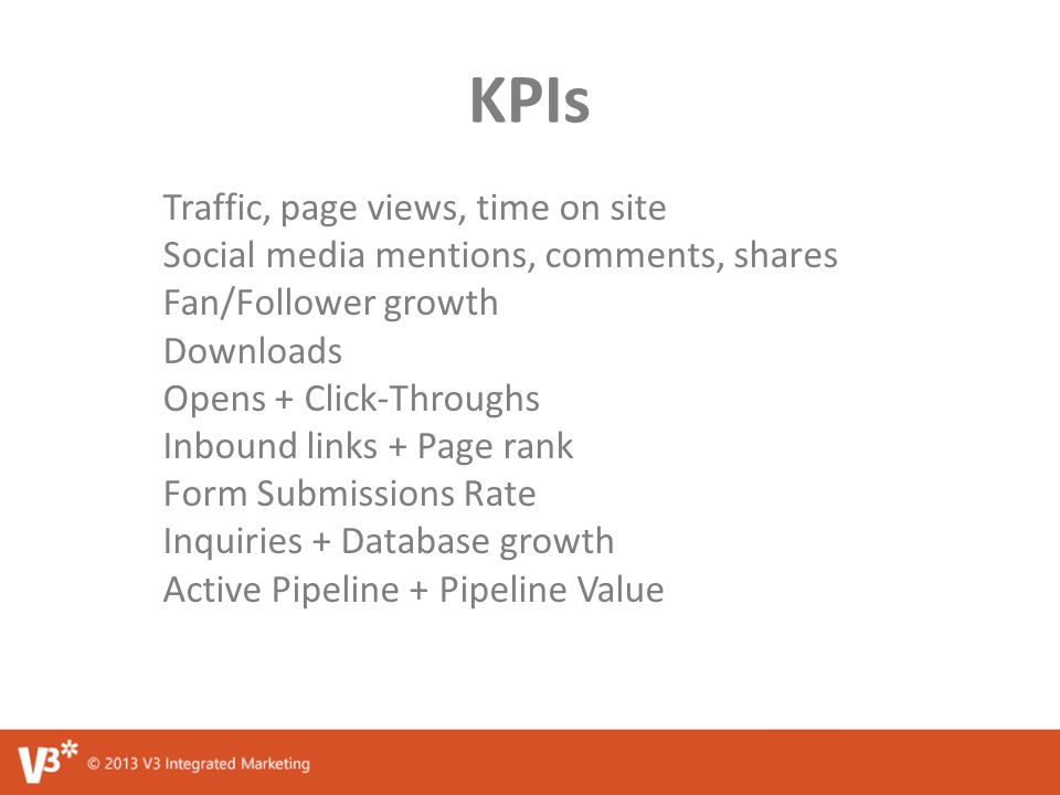 KPIs Traffic, page views, time on site Social media mentions, comments, shares Fan/Follower growth Downloads Opens + Click-Throughs Inbound links + Page rank Form Submissions Rate Inquiries + Database growth Active Pipeline + Pipeline Value