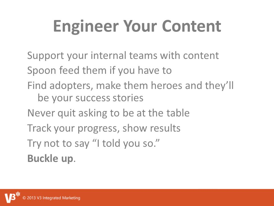 Engineer Your Content Support your internal teams with content Spoon feed them if you have to Find adopters, make them heroes and they'll be your success stories Never quit asking to be at the table Track your progress, show results Try not to say I told you so. Buckle up.