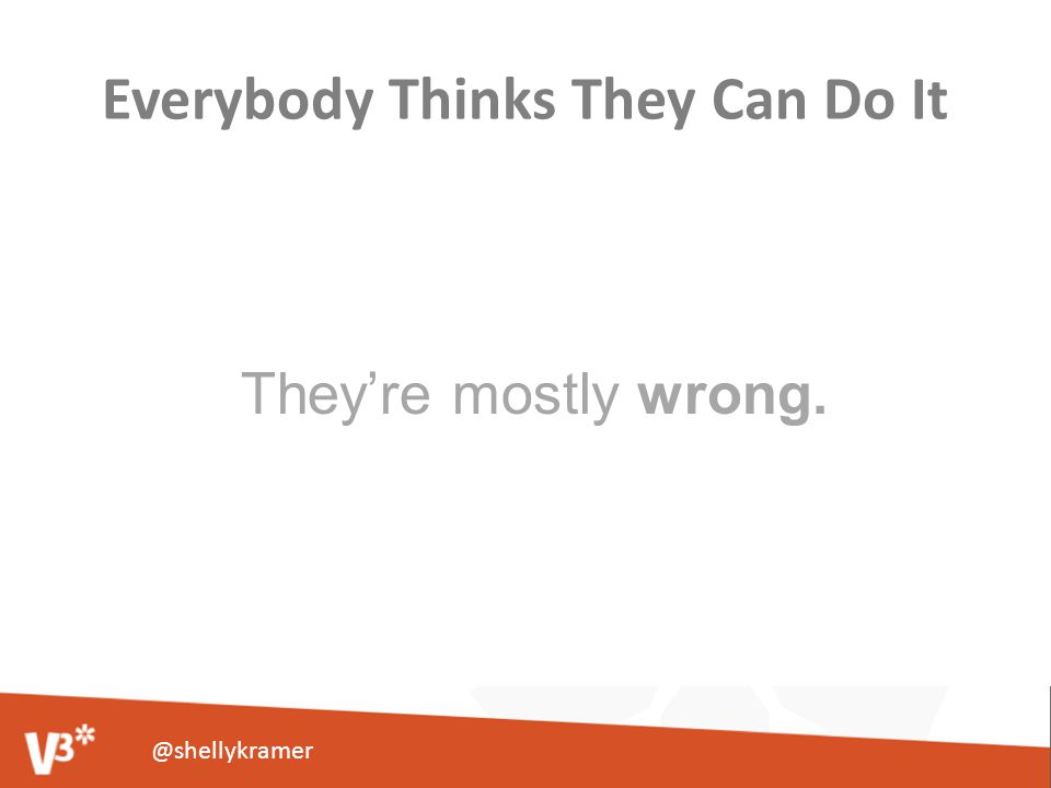 Everybody Thinks They Can Do It They're mostly wrong. @shellykramer
