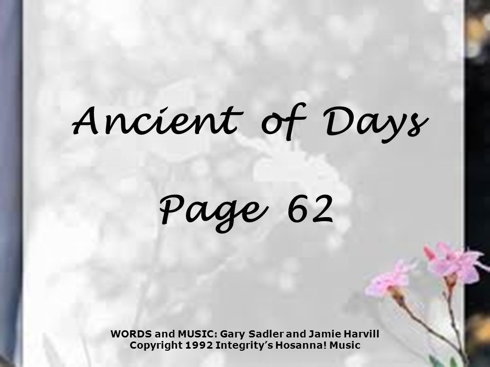 Ancient of Days Page 62 WORDS and MUSIC: Gary Sadler and Jamie Harvill Copyright 1992 Integrity's Hosanna! Music
