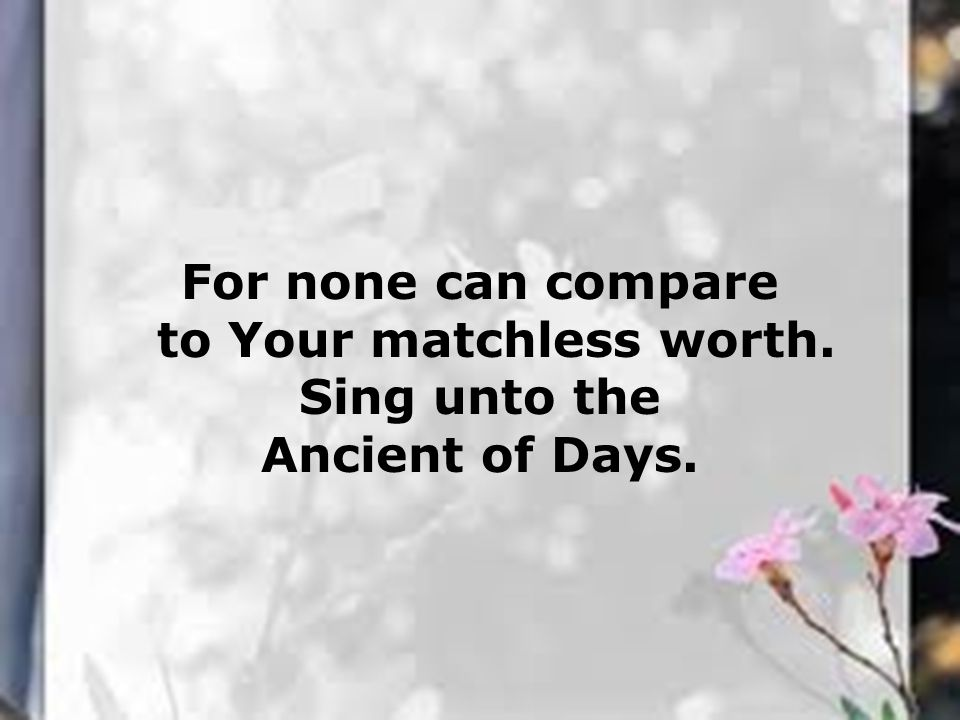 For none can compare to Your matchless worth. Sing unto the Ancient of Days.