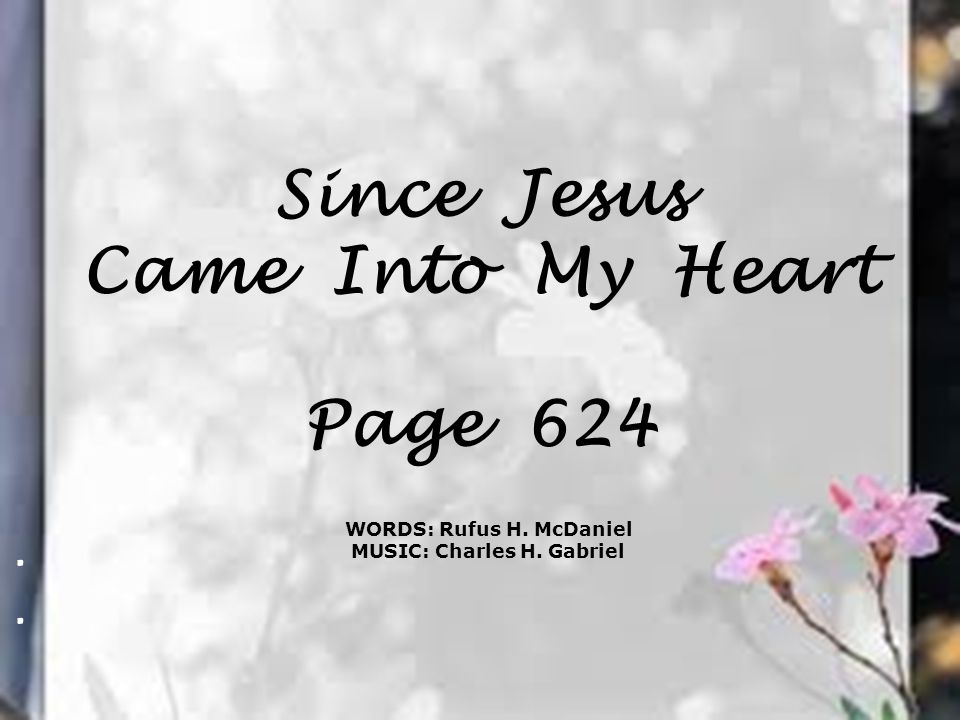 Since Jesus Came Into My Heart Page 624. WORDS: Rufus H. McDaniel MUSIC: Charles H. Gabriel