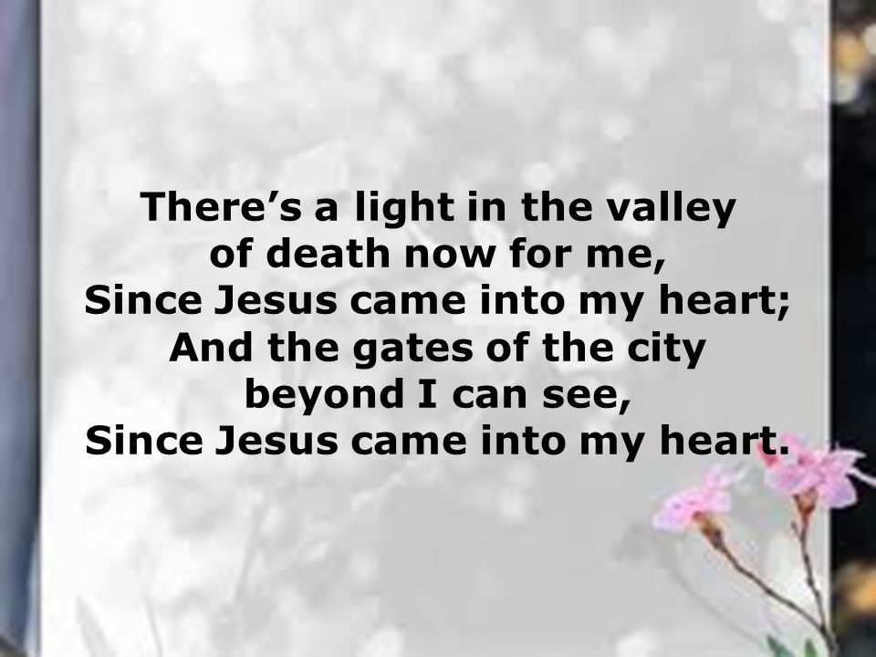 There's a light in the valley of death now for me, Since Jesus came into my heart; And the gates of the city beyond I can see, Since Jesus came into m