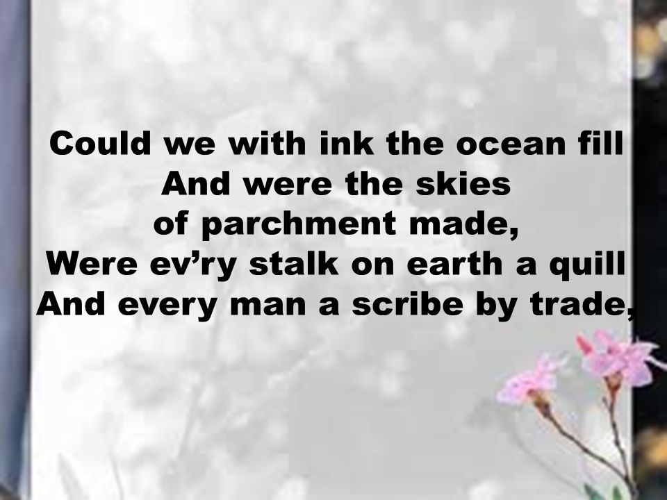 Could we with ink the ocean fill And were the skies of parchment made, Were ev'ry stalk on earth a quill And every man a scribe by trade,