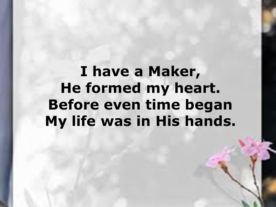 I have a Maker, He formed my heart. Before even time began My life was in His hands.