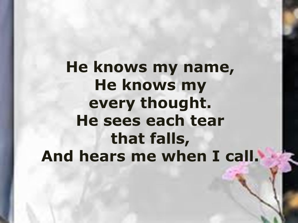 He knows my name, He knows my every thought. He sees each tear that falls, And hears me when I call.