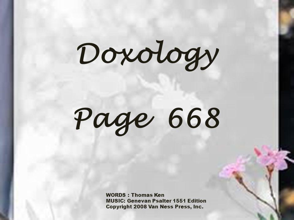 Doxology Page 668 WORDS : Thomas Ken MUSIC: Genevan Psalter 1551 Edition Copyright 2008 Van Ness Press, Inc.