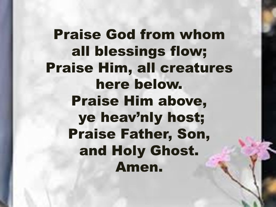 Praise God from whom all blessings flow; Praise Him, all creatures here below. Praise Him above, ye heav'nly host; Praise Father, Son, and Holy Ghost.