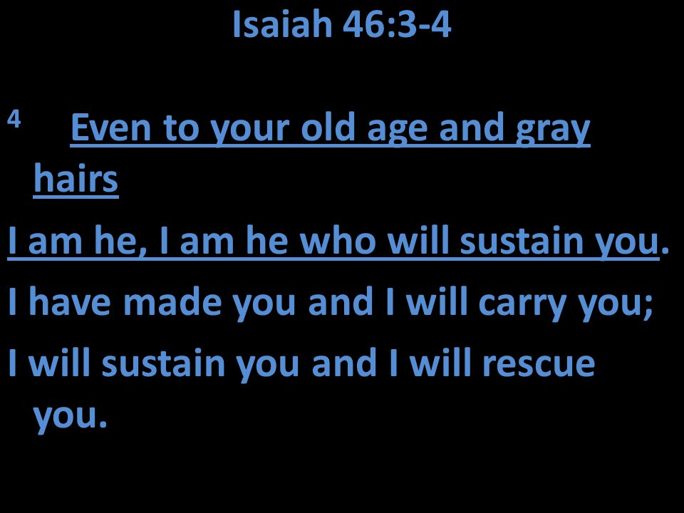 Isaiah 46:3-4 4 Even to your old age and gray hairs I am he, I am he who will sustain you. I have made you and I will carry you; I will sustain you an