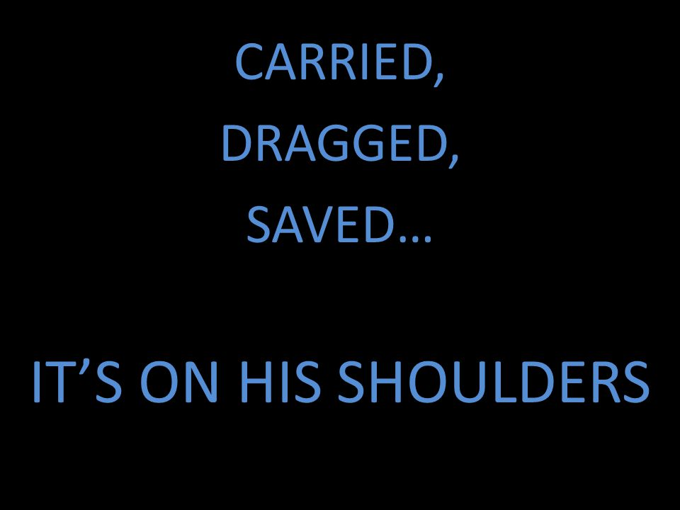 CARRIED, DRAGGED, SAVED… IT'S ON HIS SHOULDERS