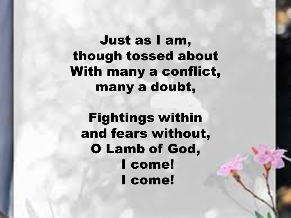 Just as I am, though tossed about With many a conflict, many a doubt, Fightings within and fears without, O Lamb of God, I come!