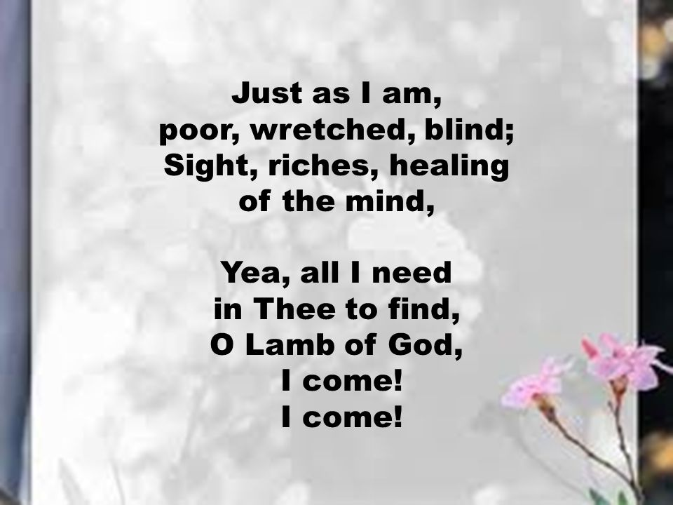 Just as I am, poor, wretched, blind; Sight, riches, healing of the mind, Yea, all I need in Thee to find, O Lamb of God, I come!