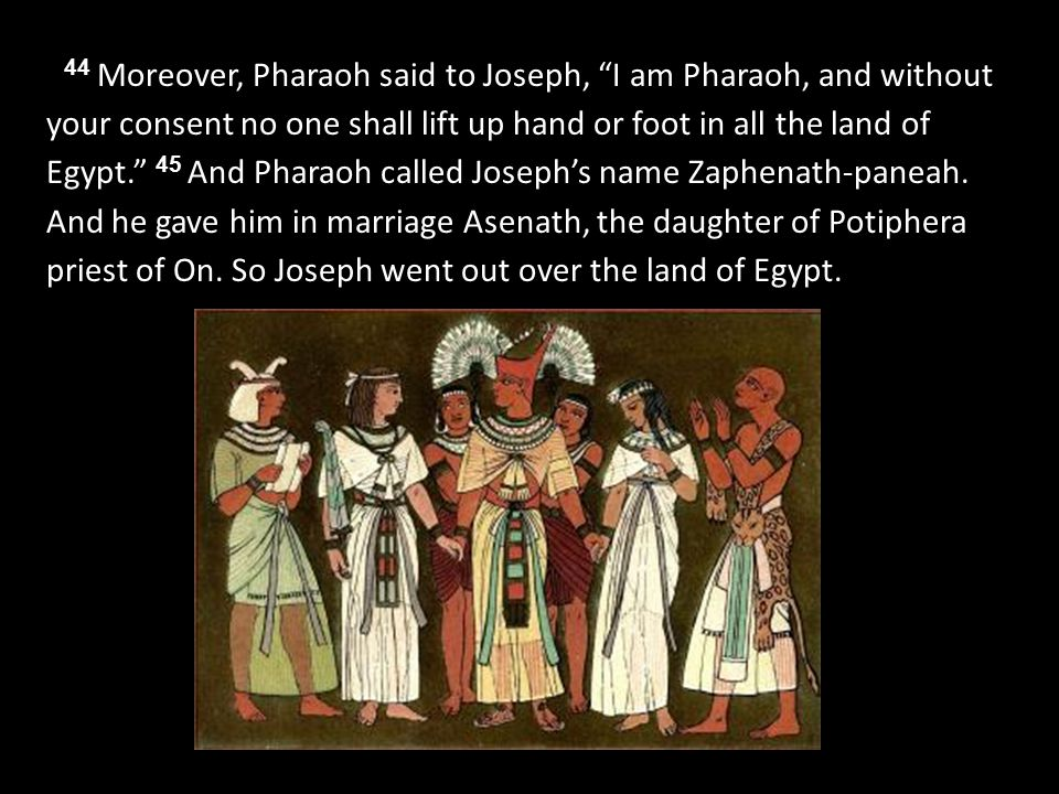 44 Moreover, Pharaoh said to Joseph, I am Pharaoh, and without your consent no one shall lift up hand or foot in all the land of Egypt. 45 And Pharaoh called Joseph's name Zaphenath-paneah.