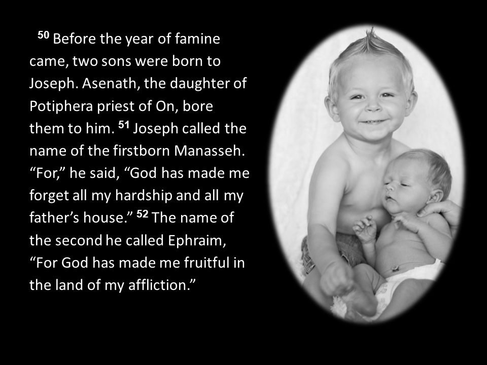 50 Before the year of famine came, two sons were born to Joseph.