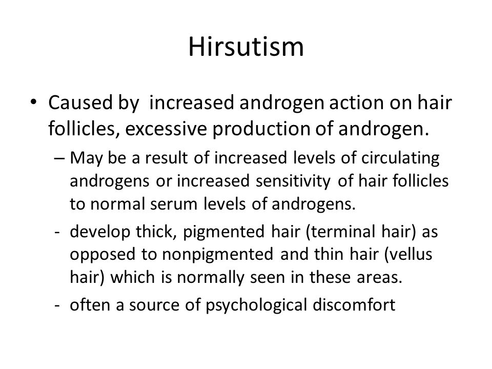 Hirsutism Caused by increased androgen action on hair follicles, excessive production of androgen. – May be a result of increased levels of circulatin
