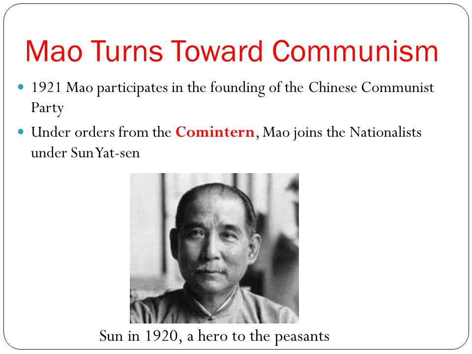 Mao Turns Toward Communism 1921 Mao participates in the founding of the Chinese Communist Party Under orders from the Comintern, Mao joins the Nationa