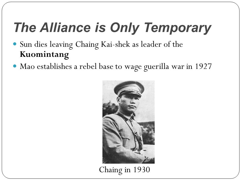 The Alliance is Only Temporary Sun dies leaving Chaing Kai-shek as leader of the Kuomintang Mao establishes a rebel base to wage guerilla war in 1927 Chaing in 1930