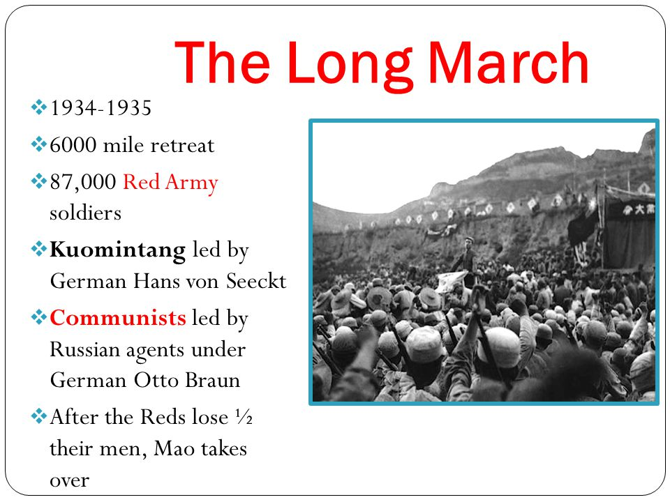 The Long March  1934-1935  6000 mile retreat  87,000 Red Army soldiers  Kuomintang led by German Hans von Seeckt  Communists led by Russian agents under German Otto Braun  After the Reds lose ½ their men, Mao takes over