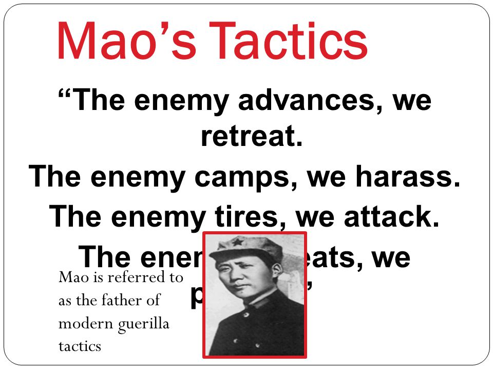 Mao's Tactics The enemy advances, we retreat.The enemy camps, we harass.