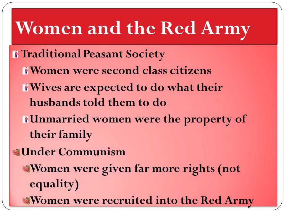 Women and the Red Army Traditional Peasant Society Women were second class citizens Wives are expected to do what their husbands told them to do Unmarried women were the property of their family Under Communism Women were given far more rights (not equality) Women were recruited into the Red Army Traditional Peasant Society Women were second class citizens Wives are expected to do what their husbands told them to do Unmarried women were the property of their family Under Communism Women were given far more rights (not equality) Women were recruited into the Red Army