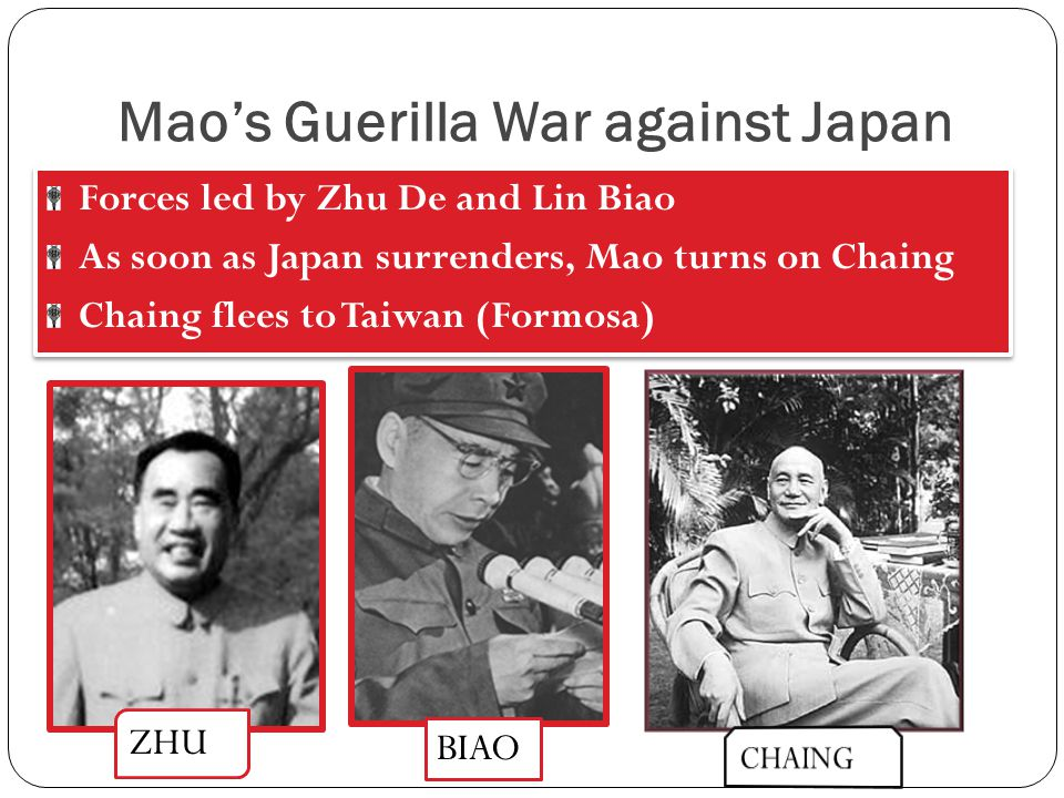 Mao's Guerilla War against Japan Forces led by Zhu De and Lin Biao As soon as Japan surrenders, Mao turns on Chaing Chaing flees to Taiwan (Formosa) Forces led by Zhu De and Lin Biao As soon as Japan surrenders, Mao turns on Chaing Chaing flees to Taiwan (Formosa) ZHU BIAO