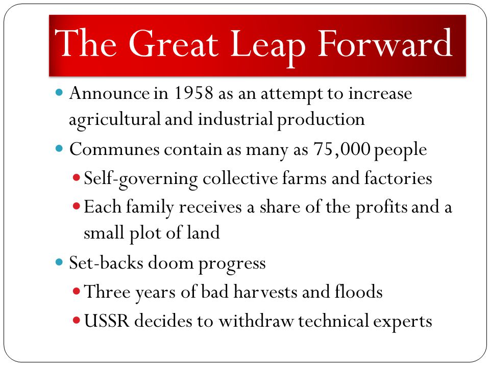 The Great Leap Forward Announce in 1958 as an attempt to increase agricultural and industrial production Communes contain as many as 75,000 people Self-governing collective farms and factories Each family receives a share of the profits and a small plot of land Set-backs doom progress Three years of bad harvests and floods USSR decides to withdraw technical experts