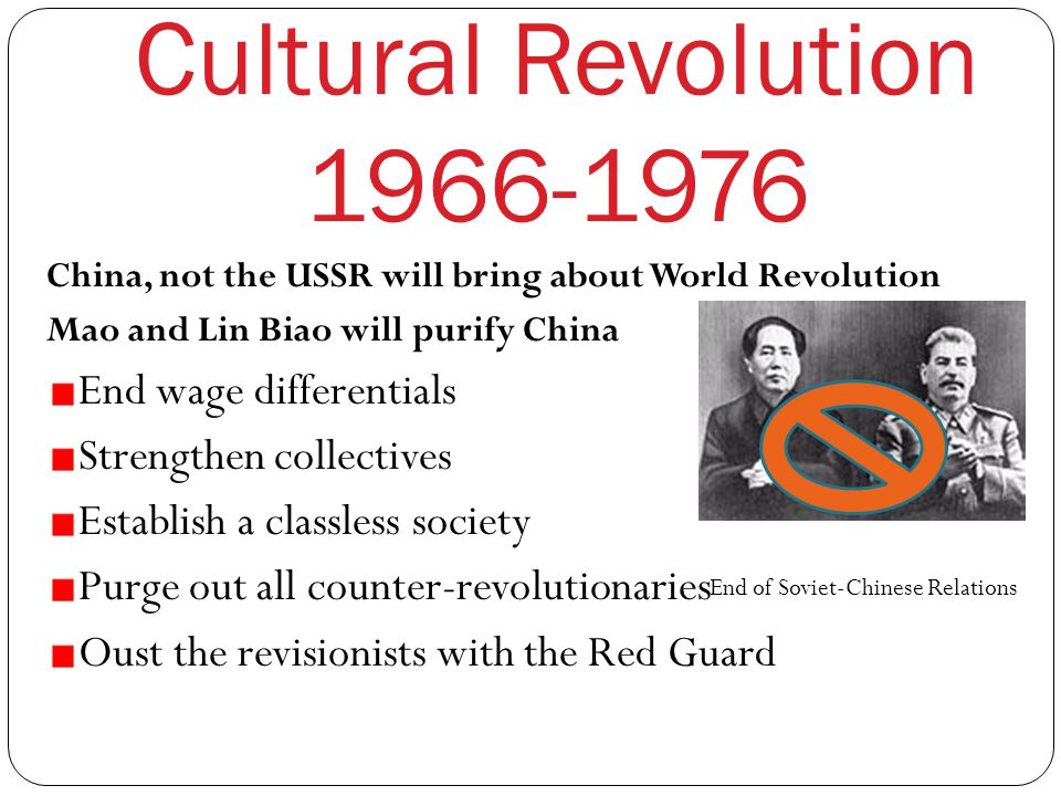 Cultural Revolution 1966-1976 China, not the USSR will bring about World Revolution Mao and Lin Biao will purify China End wage differentials Strengthen collectives Establish a classless society Purge out all counter-revolutionaries Oust the revisionists with the Red Guard End of Soviet-Chinese Relations