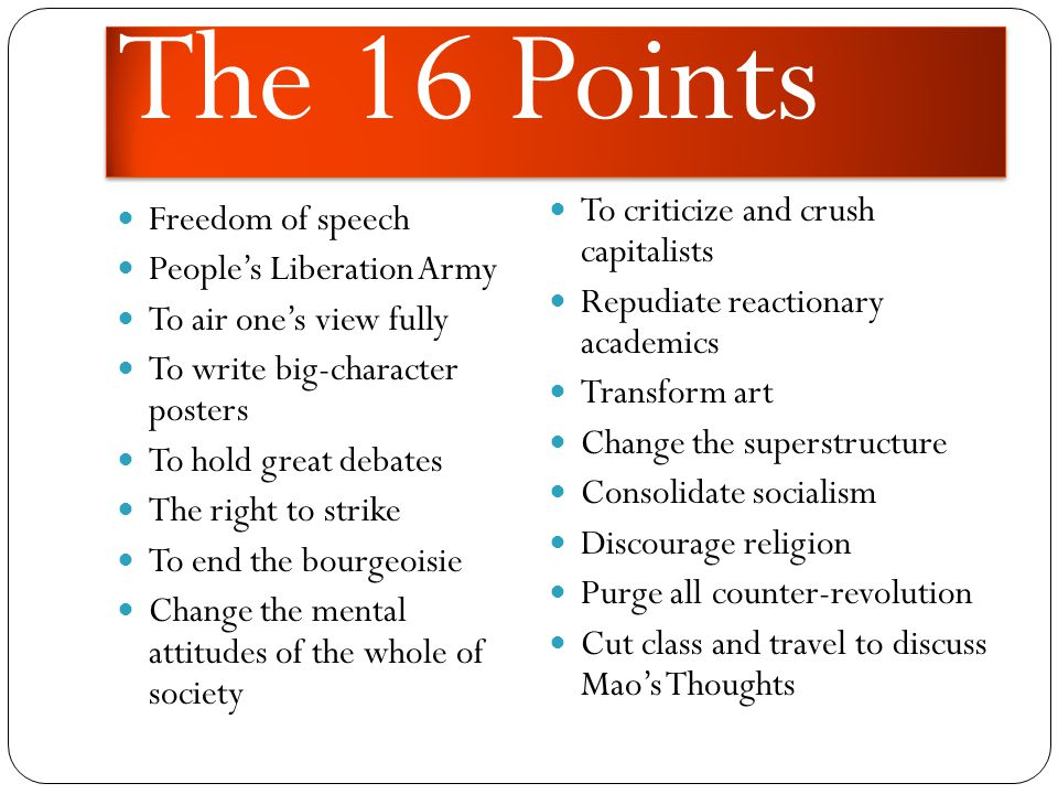 The 16 Points Freedom of speech People's Liberation Army To air one's view fully To write big-character posters To hold great debates The right to strike To end the bourgeoisie Change the mental attitudes of the whole of society To criticize and crush capitalists Repudiate reactionary academics Transform art Change the superstructure Consolidate socialism Discourage religion Purge all counter-revolution Cut class and travel to discuss Mao's Thoughts