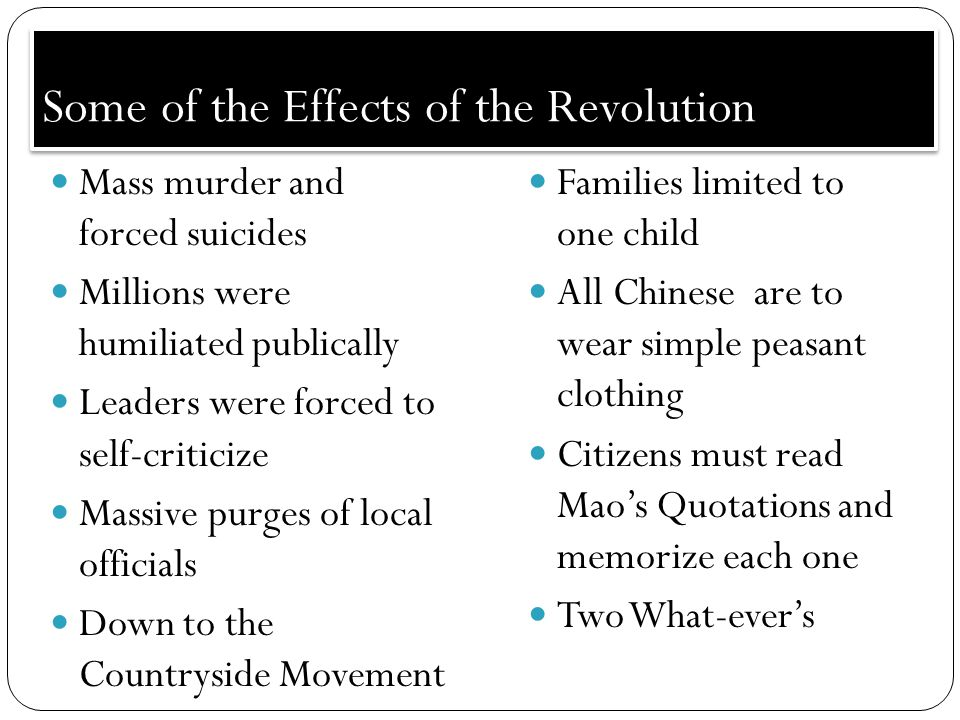Some of the Effects of the Revolution Mass murder and forced suicides Millions were humiliated publically Leaders were forced to self-criticize Massive purges of local officials Down to the Countryside Movement Families limited to one child All Chinese are to wear simple peasant clothing Citizens must read Mao's Quotations and memorize each one Two What-ever's