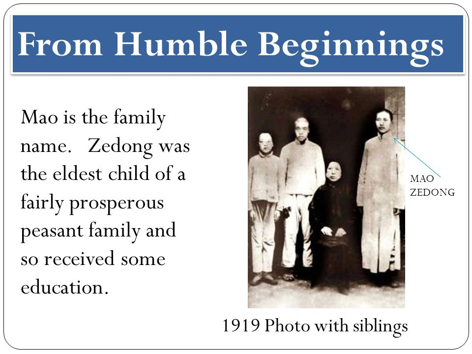 From Humble Beginnings Mao is the family name. Zedong was the eldest child of a fairly prosperous peasant family and so received some education. 1919