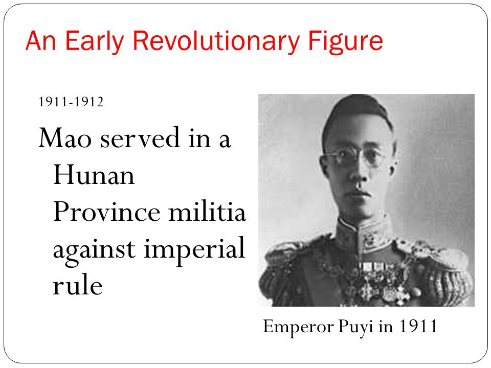 An Early Revolutionary Figure 1911-1912 Mao served in a Hunan Province militia against imperial rule Emperor Puyi in 1911