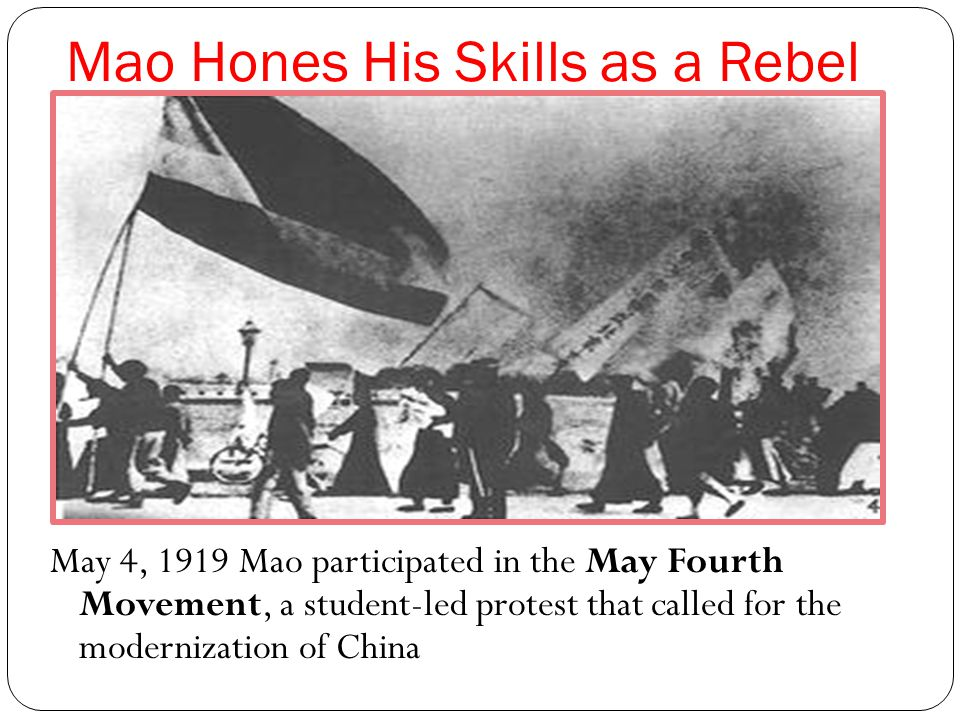 Mao Hones His Skills as a Rebel May 4, 1919 Mao participated in the May Fourth Movement, a student-led protest that called for the modernization of China