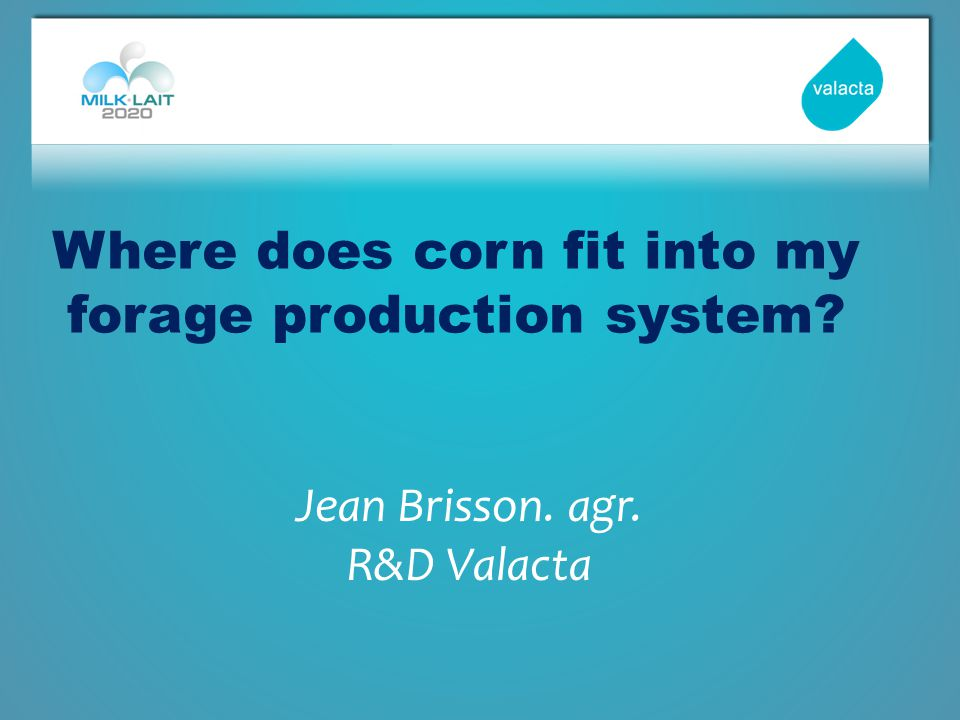 Where does corn fit into my forage production system Jean Brisson. agr. R&D Valacta