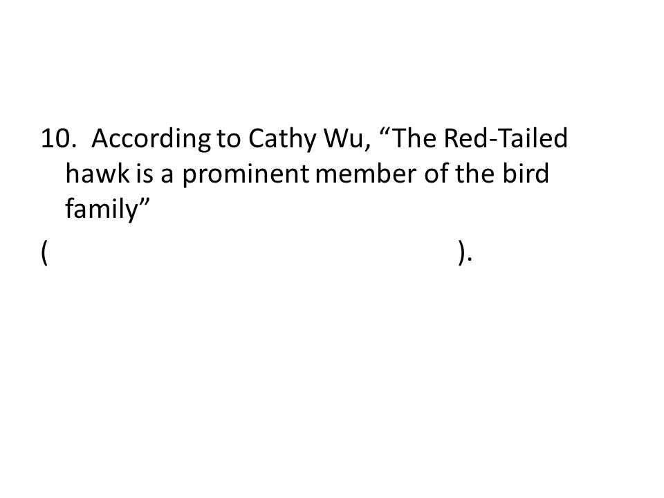 """10. According to Cathy Wu, """"The Red-Tailed hawk is a prominent member of the bird family"""" ( )."""